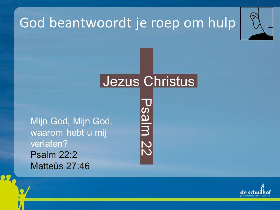 God beantwoordt je roep om hulp Jezus Christus Mijn God, waarom hebt u mij verlaten? Psalm 22:2 Matteüs 27:46 Psalm 22