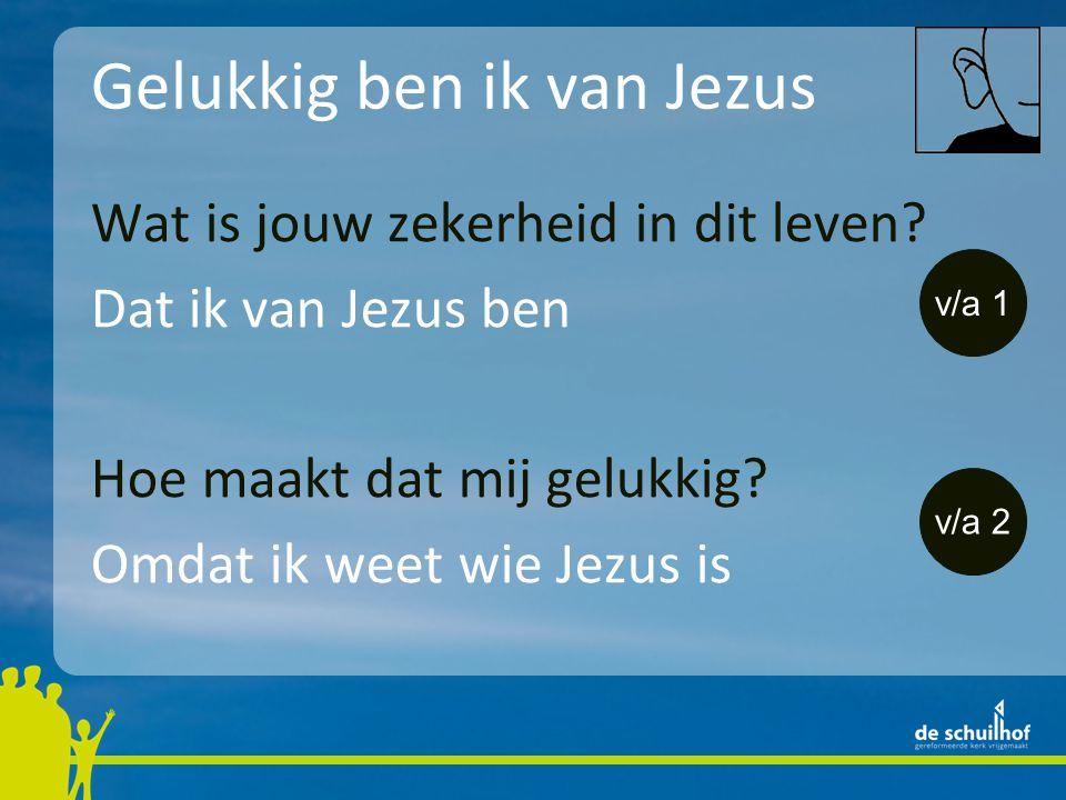 Gelukkig ben ik van Jezus Wat is jouw zekerheid in dit leven? Dat ik van Jezus ben Hoe maakt dat mij gelukkig? Omdat ik weet wie Jezus is v/a 1 v/a 2