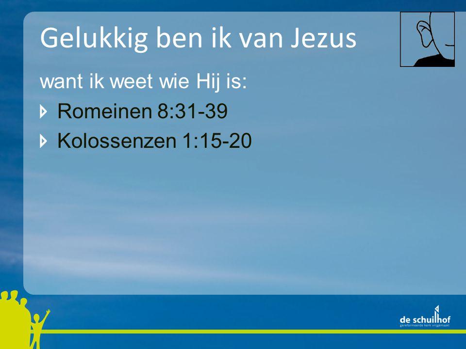 Gelukkig ben ik van Jezus want ik weet wie Hij is: Romeinen 8:31-39 Kolossenzen 1:15-20 Openbaring