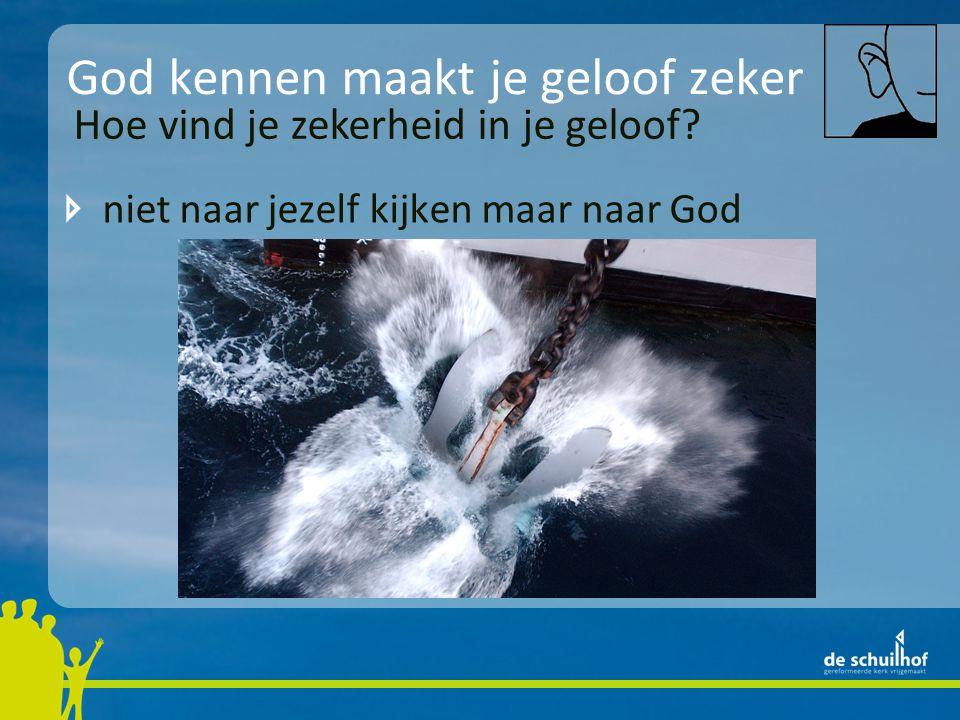 God kennen maakt je geloof zeker niet naar jezelf kijken maar naar God Hoe vind je zekerheid in je geloof