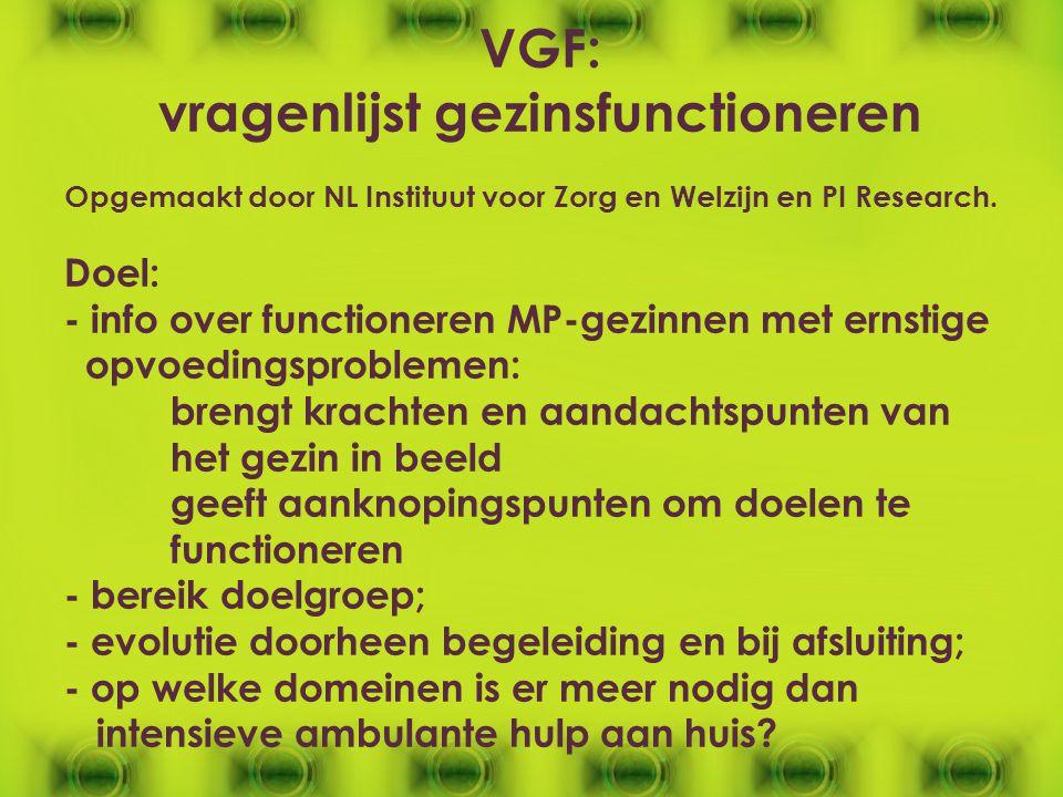 VGF: vragenlijst gezinsfunctioneren Opgemaakt door NL Instituut voor Zorg en Welzijn en PI Research. Doel: - info over functioneren MP-gezinnen met er