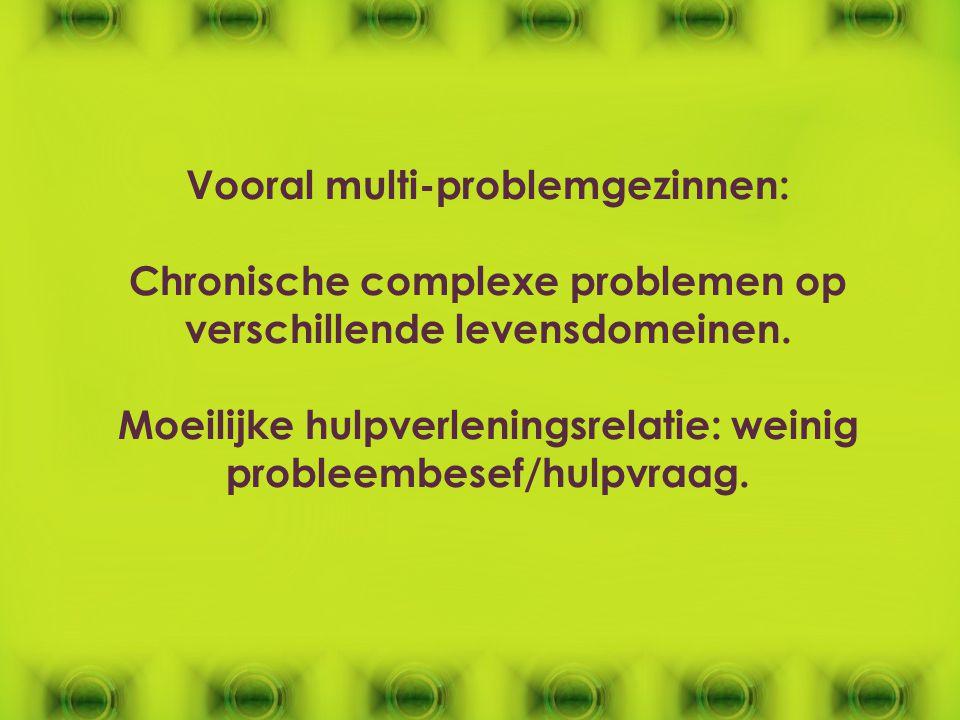 Vooral multi-problemgezinnen: Chronische complexe problemen op verschillende levensdomeinen. Moeilijke hulpverleningsrelatie: weinig probleembesef/hul