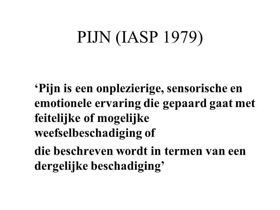 PIJN (IASP 1979) 'Pijn is een onplezierige, sensorische en emotionele ervaring die gepaard gaat met feitelijke of mogelijke weefselbeschadiging of die
