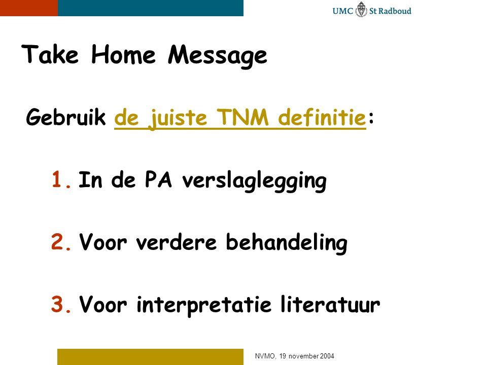 NVMO, 19 november 2004 Take Home Message Gebruik de juiste TNM definitie: 1.In de PA verslaglegging 2.Voor verdere behandeling 3.Voor interpretatie literatuur
