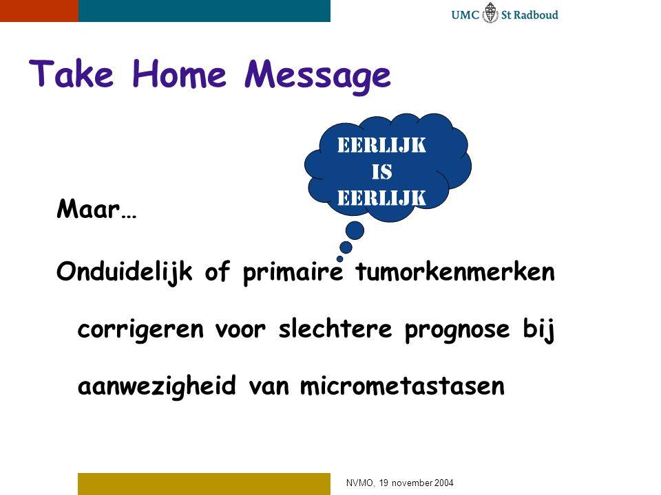 NVMO, 19 november 2004 Take Home Message Maar… Onduidelijk of primaire tumorkenmerken corrigeren voor slechtere prognose bij aanwezigheid van micrometastasen Eerlijk is eerlijk