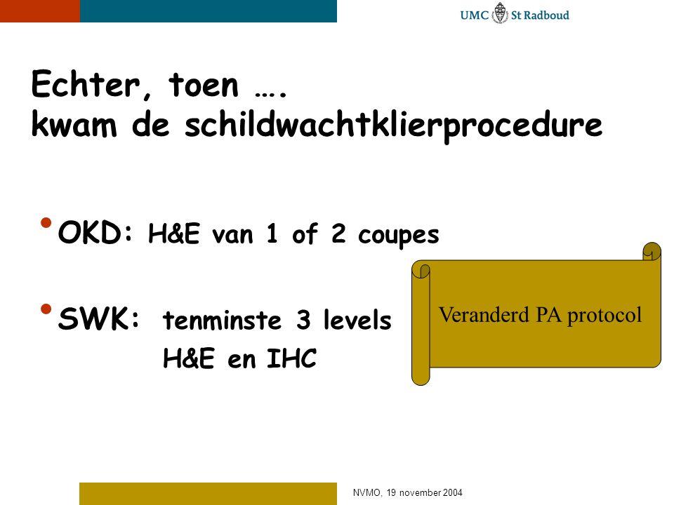 NVMO, 19 november 2004 Echter, toen …. kwam de schildwachtklierprocedure OKD: H&E van 1 of 2 coupes SWK: tenminste 3 levels H&E en IHC Veranderd PA pr