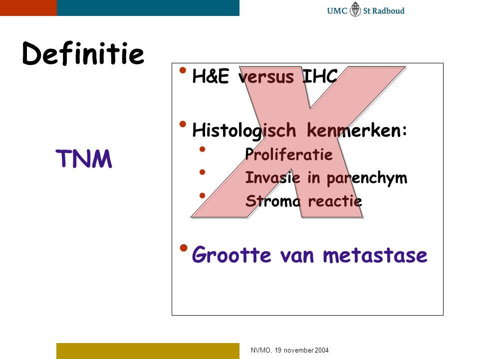 NVMO, 19 november 2004 Definitie TNM H&E versus IHC Histologisch kenmerken: Proliferatie Invasie in parenchym Stroma reactie Grootte van metastase