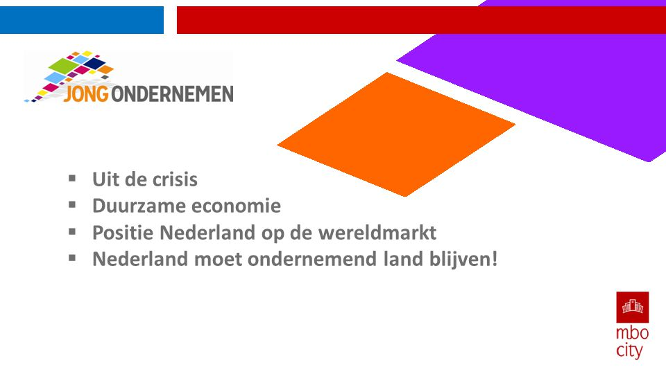 Uit de crisis  Duurzame economie  Positie Nederland op de wereldmarkt  Nederland moet ondernemend land blijven!