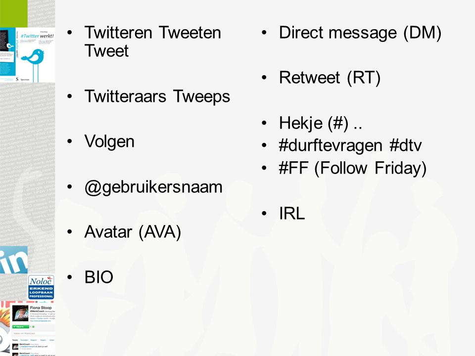 Twitteren Tweeten Tweet Twitteraars Tweeps Volgen @gebruikersnaam Avatar (AVA) BIO Direct message (DM) Retweet (RT) Hekje (#).. #durftevragen #dtv #FF
