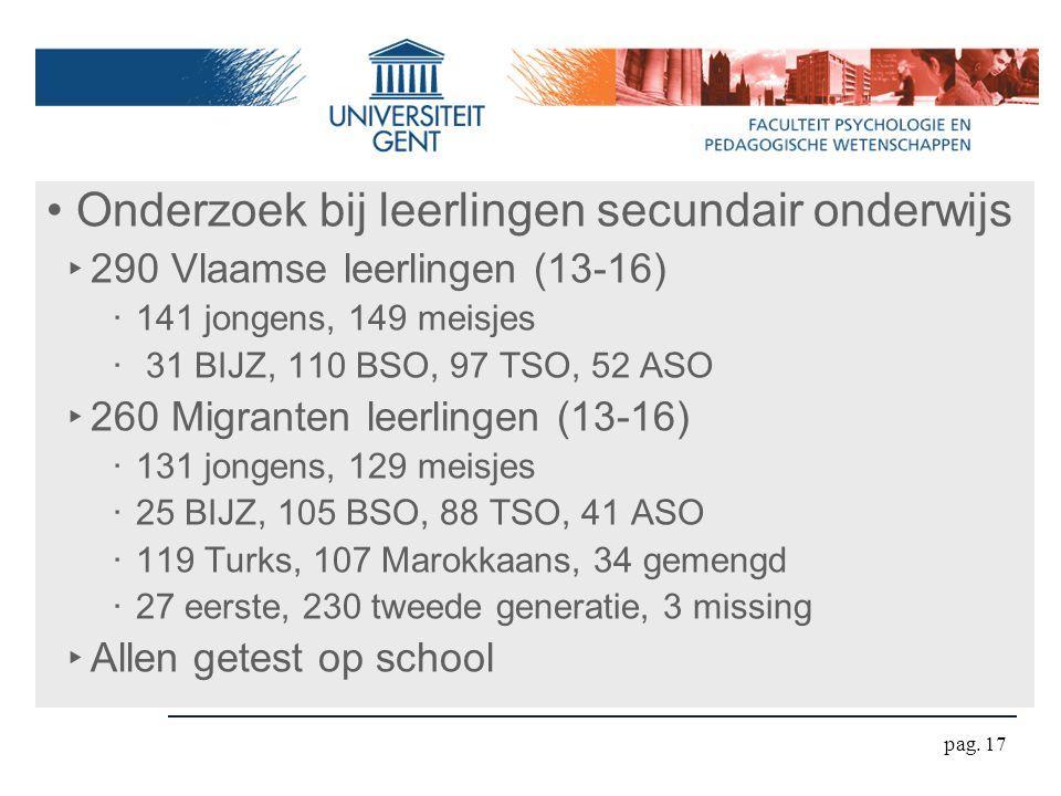 pag. 17 Onderzoek bij leerlingen secundair onderwijs ‣ 290 Vlaamse leerlingen (13-16) ‧ 141 jongens, 149 meisjes ‧ 31 BIJZ, 110 BSO, 97 TSO, 52 ASO ‣
