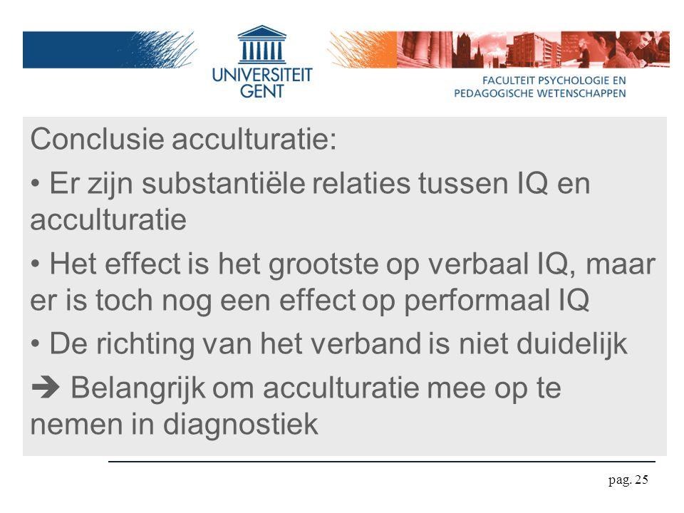 pag. 25 Conclusie acculturatie: Er zijn substantiële relaties tussen IQ en acculturatie Het effect is het grootste op verbaal IQ, maar er is toch nog