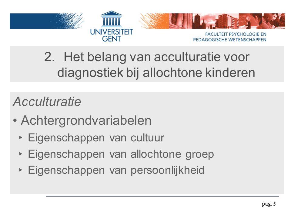 pag. 5 2.Het belang van acculturatie voor diagnostiek bij allochtone kinderen Acculturatie Achtergrondvariabelen ‣ Eigenschappen van cultuur ‣ Eigensc