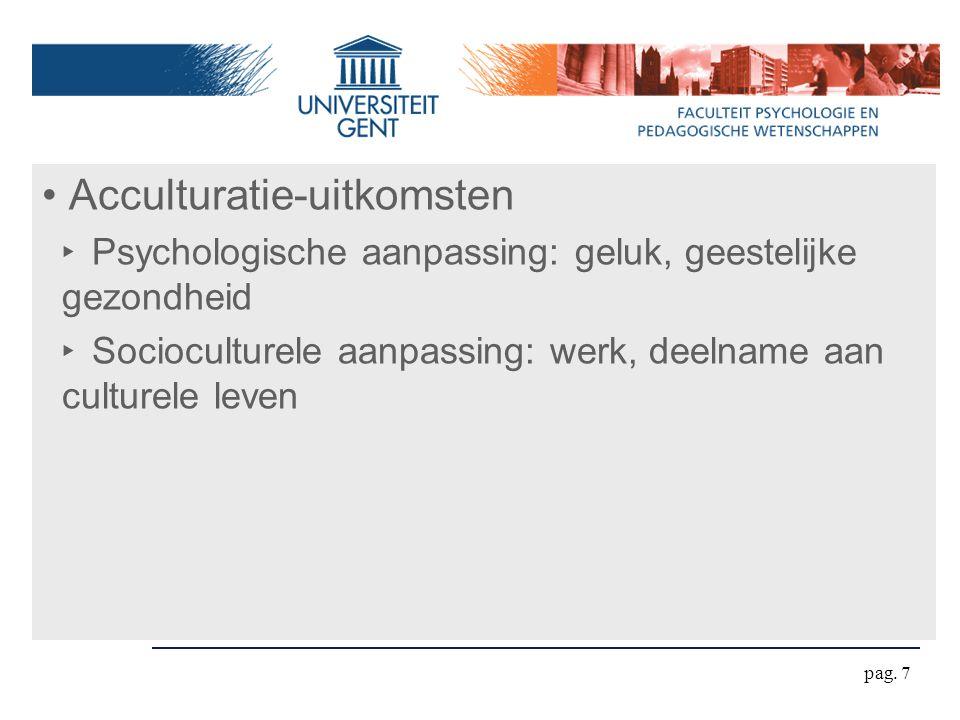 pag. 7 Acculturatie-uitkomsten ‣ Psychologische aanpassing: geluk, geestelijke gezondheid ‣ Socioculturele aanpassing: werk, deelname aan culturele le