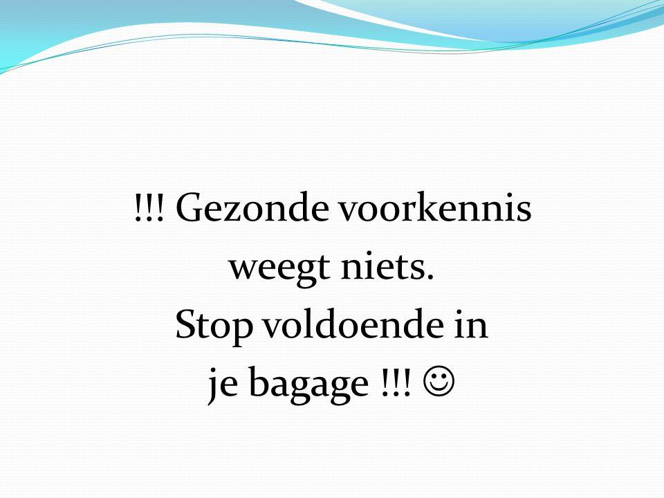 !!! Gezonde voorkennis weegt niets. Stop voldoende in je bagage !!!