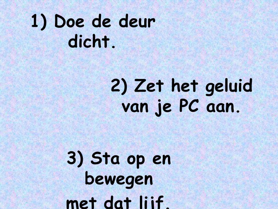 2) Zet het geluid van je PC aan. 3) Sta op en bewegen met dat lijf. 1) Doe de deur dicht.