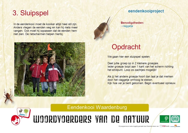 eendenkooiproject 3. Sluipspel Eendenkooi Waardenburg In de eendenkooi moet de kooiker altijd heel stil zijn. Anders vliegen de eenden weg en kan hij