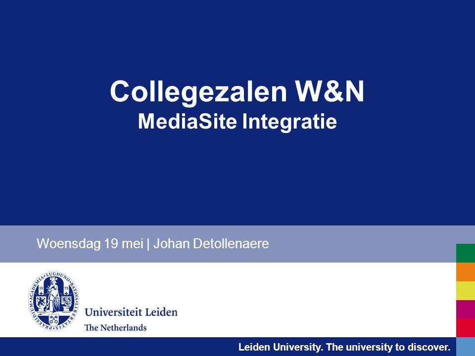 Leiden University. The university to discover. Collegezalen W&N MediaSite Integratie Woensdag 19 mei | Johan Detollenaere