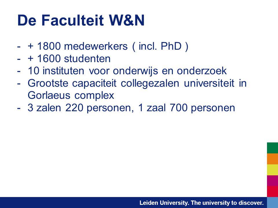Leiden University. The university to discover. De Faculteit W&N -+ 1800 medewerkers ( incl. PhD ) -+ 1600 studenten -10 instituten voor onderwijs en o