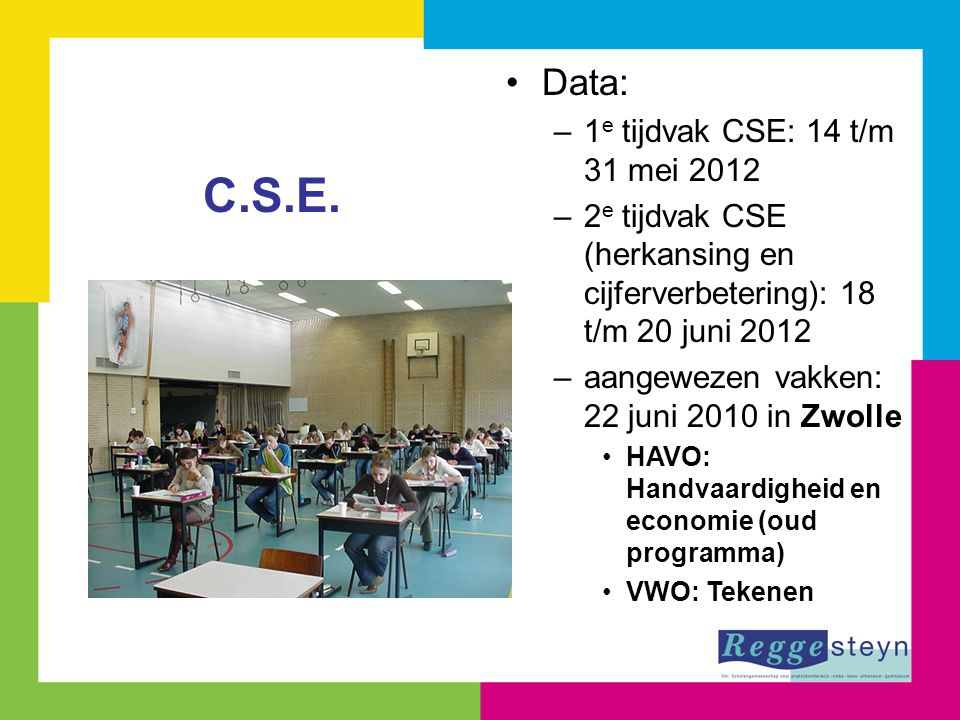 Data: –1 e tijdvak CSE: 14 t/m 31 mei 2012 –2 e tijdvak CSE (herkansing en cijferverbetering): 18 t/m 20 juni 2012 –aangewezen vakken: 22 juni 2010 in Zwolle HAVO: Handvaardigheid en economie (oud programma) VWO: Tekenen C.S.E.