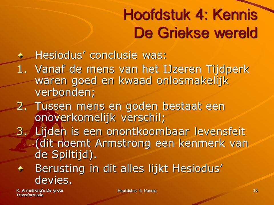 K. Armstrong's De grote Transformatie Hoofdstuk 4: Kennis 16 Hoofdstuk 4: Kennis De Griekse wereld Hesiodus' conclusie was: 1.Vanaf de mens van het IJ