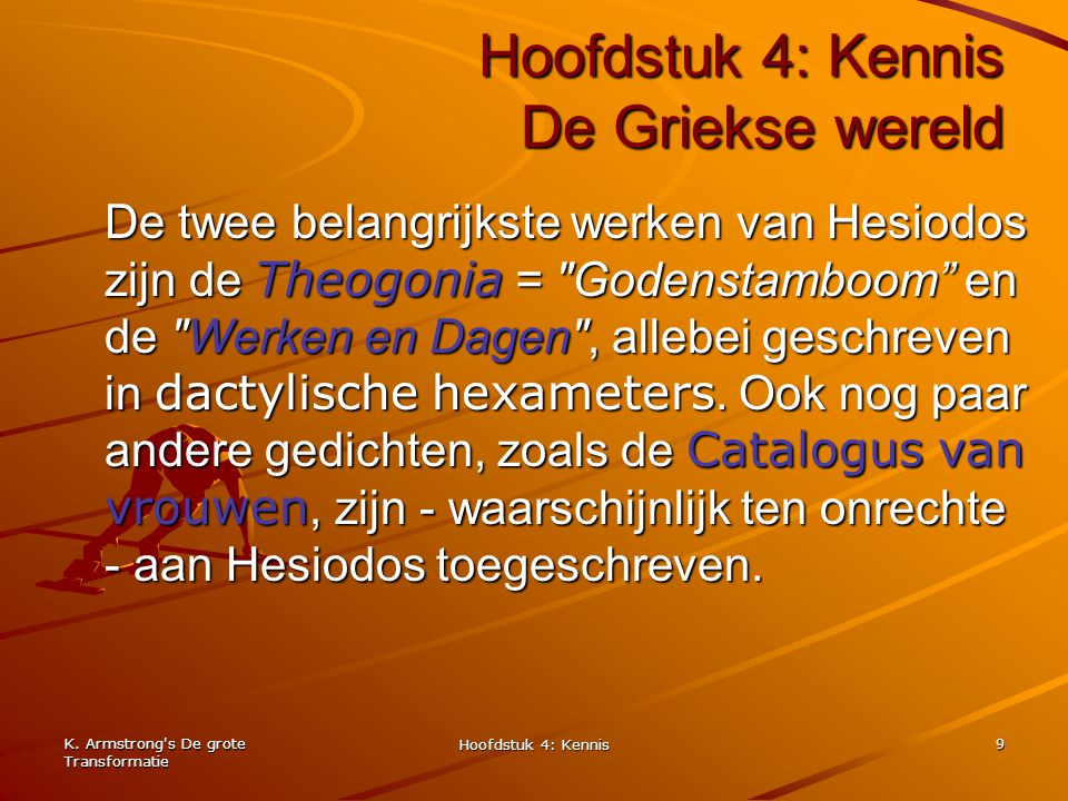 K. Armstrong's De grote Transformatie Hoofdstuk 4: Kennis 9 Hoofdstuk 4: Kennis De Griekse wereld De twee belangrijkste werken van Hesiodos zijn de Th
