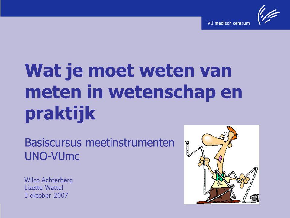 Wat je moet weten van meten in wetenschap en praktijk Basiscursus meetinstrumenten UNO-VUmc Wilco Achterberg Lizette Wattel 3 oktober 2007