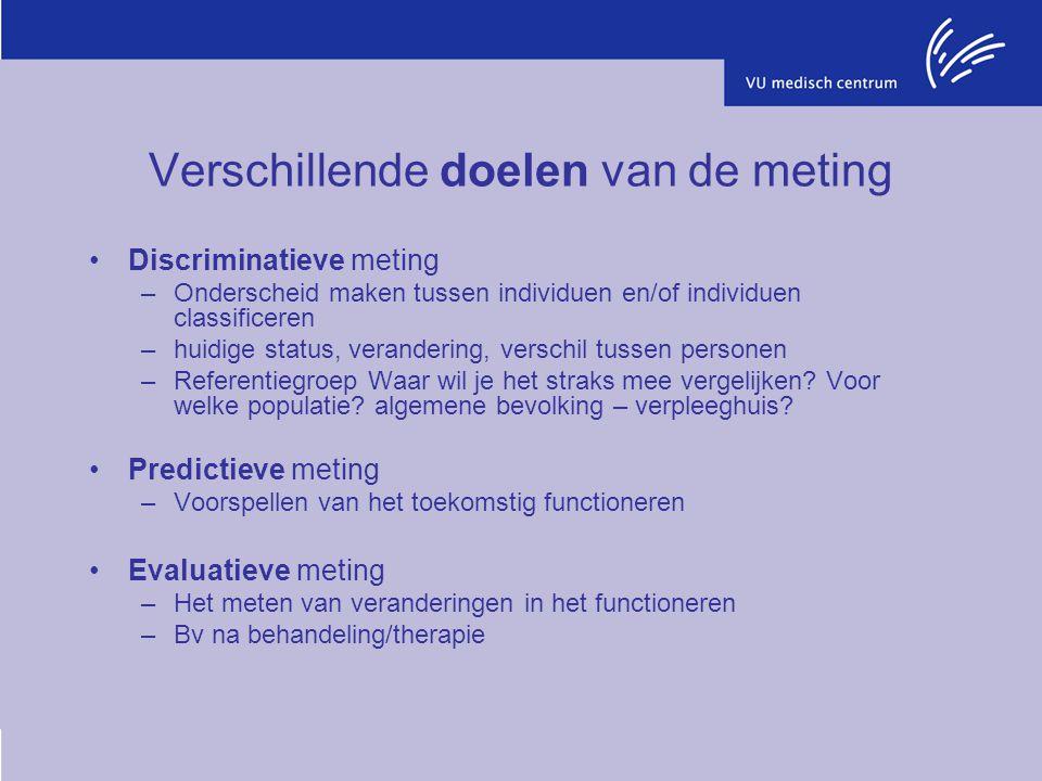 Verschillende doelen van de meting Discriminatieve meting –Onderscheid maken tussen individuen en/of individuen classificeren –huidige status, verandering, verschil tussen personen –Referentiegroep Waar wil je het straks mee vergelijken.