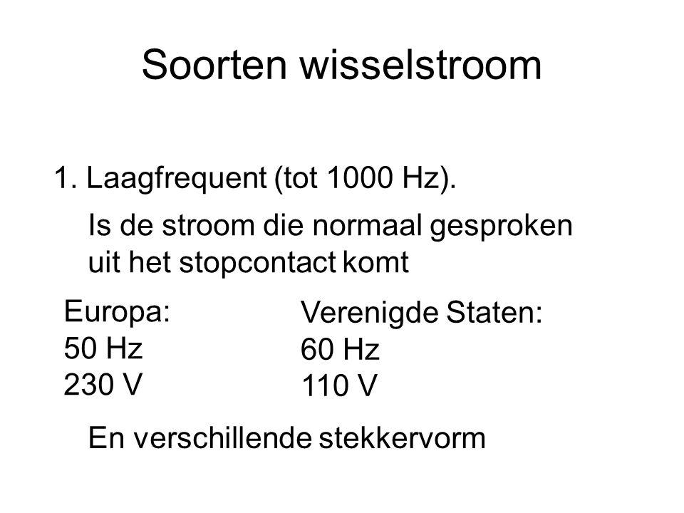 Soorten wisselstroom 1. Laagfrequent (tot 1000 Hz). Is de stroom die normaal gesproken uit het stopcontact komt Europa: 50 Hz 230 V Verenigde Staten: