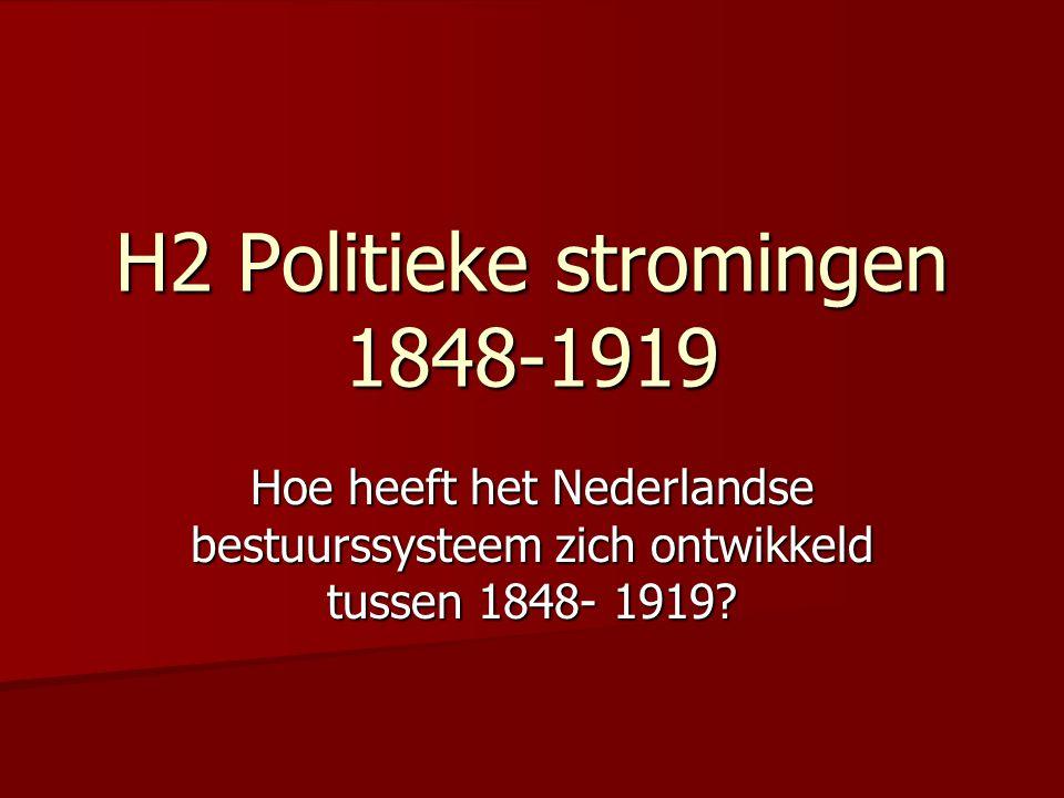 H2 Politieke stromingen 1848-1919 Hoe heeft het Nederlandse bestuurssysteem zich ontwikkeld tussen 1848- 1919?