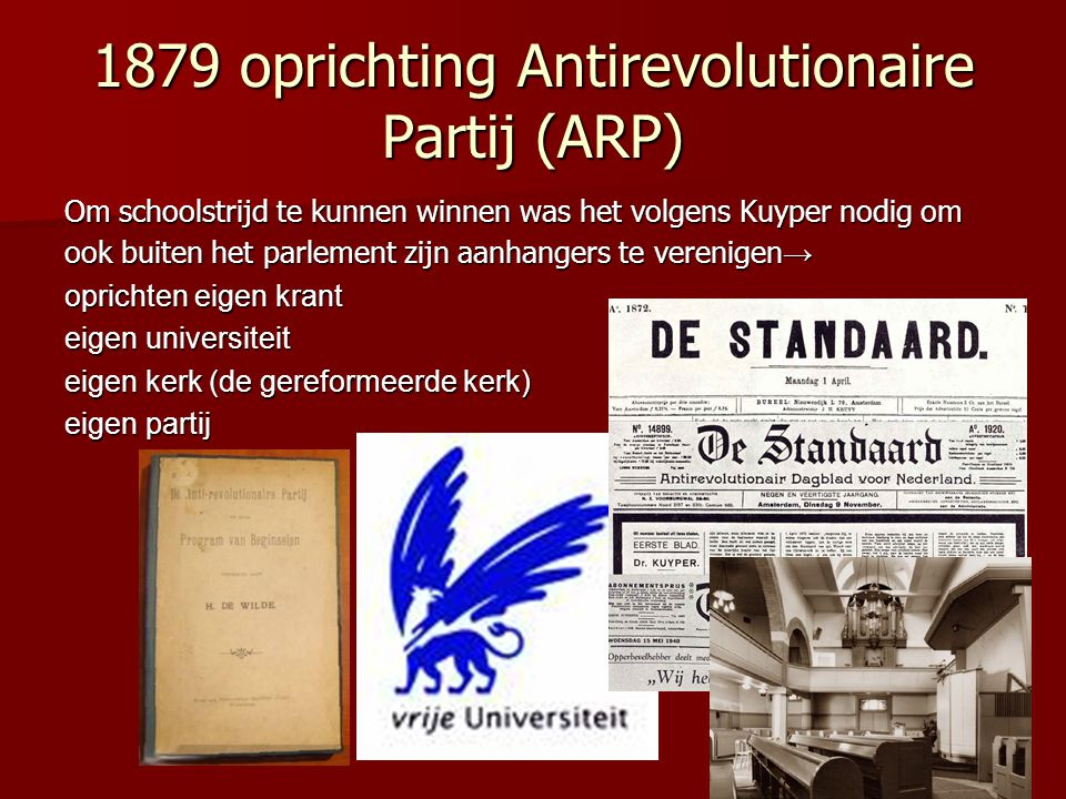 1879 oprichting Antirevolutionaire Partij (ARP) Om schoolstrijd te kunnen winnen was het volgens Kuyper nodig om ook buiten het parlement zijn aanhang
