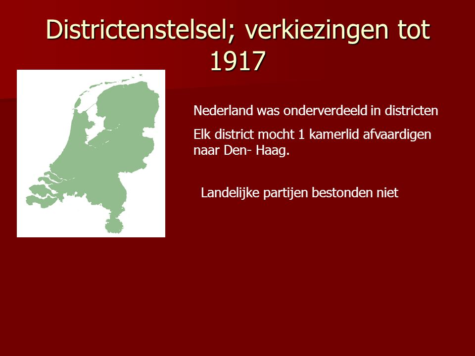 Districtenstelsel; verkiezingen tot 1917 Nederland was onderverdeeld in districten Elk district mocht 1 kamerlid afvaardigen naar Den- Haag. Landelijk