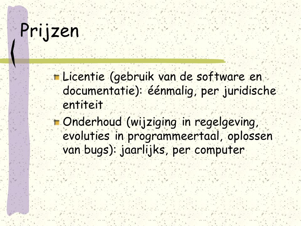Prijzen Licentie (gebruik van de software en documentatie): éénmalig, per juridische entiteit Onderhoud (wijziging in regelgeving, evoluties in programmeertaal, oplossen van bugs): jaarlijks, per computer
