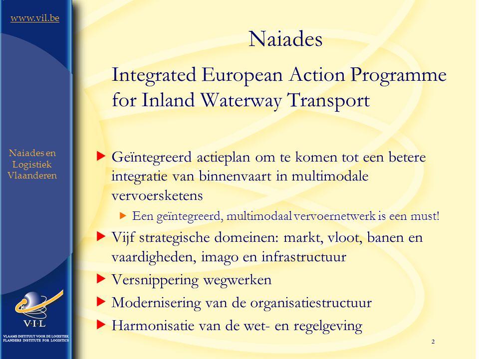 2 www.vil.be Naiades en Logistiek Vlaanderen Naiades Integrated European Action Programme for Inland Waterway Transport  Geïntegreerd actieplan om te komen tot een betere integratie van binnenvaart in multimodale vervoersketens  Een geïntegreerd, multimodaal vervoernetwerk is een must.