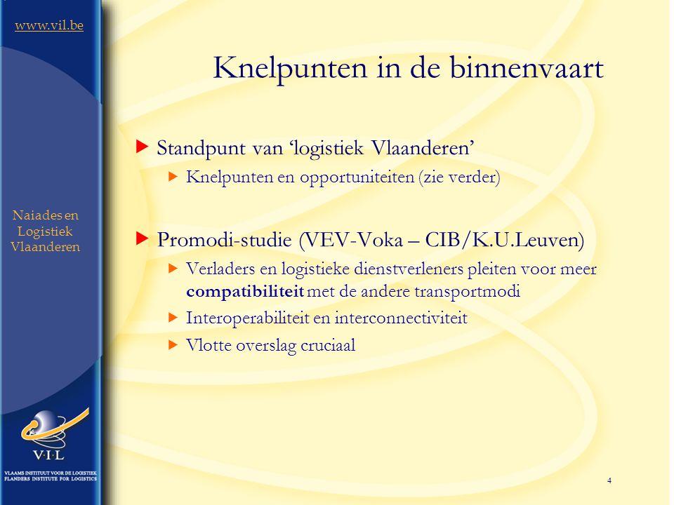 4 www.vil.be Naiades en Logistiek Vlaanderen Knelpunten in de binnenvaart  Standpunt van 'logistiek Vlaanderen'  Knelpunten en opportuniteiten (zie verder)  Promodi-studie (VEV-Voka – CIB/K.U.Leuven)  Verladers en logistieke dienstverleners pleiten voor meer compatibiliteit met de andere transportmodi  Interoperabiliteit en interconnectiviteit  Vlotte overslag cruciaal