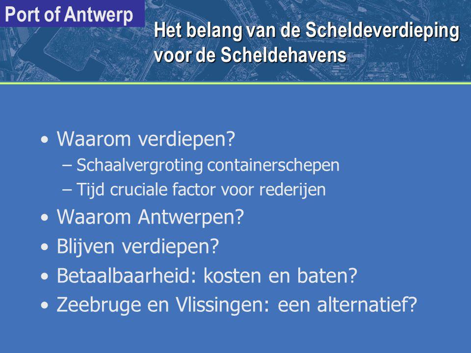 Port of Antwerp 2010 Totale impact 1 ste en 2 de verdieping op de Vlaams/Belgische economie in 2010 1'ste fase: 11,6m 2'de fase: 14 à 15m (uitgevoerd in 1997) (gepland) Toegevoegde waarde: 5,3 miljard BEF/jr 13,1 miljard BEF/jr Terugvloei overheid: 1,9 miljard BEF/jr 4,7 miljard BEF/jr Werkgelegenheid 2.460 arbeidsplaatsen 6.110 arbeidsplaatsen Economische impact van de Scheldeverdieping