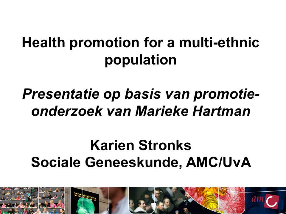 Health promotion for a multi-ethnic population Presentatie op basis van promotie- onderzoek van Marieke Hartman Karien Stronks Sociale Geneeskunde, AMC/UvA