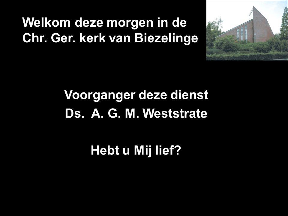 Welkom deze morgen in de Chr. Ger. kerk van Biezelinge Voorganger deze dienst Ds. A. G. M. Weststrate Hebt u Mij lief?