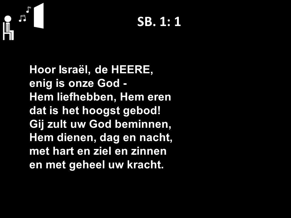SB. 1: 1 Hoor Israël, de HEERE, enig is onze God ‑ Hem liefhebben, Hem eren dat is het hoogst gebod! Gij zult uw God beminnen, Hem dienen, dag en nach