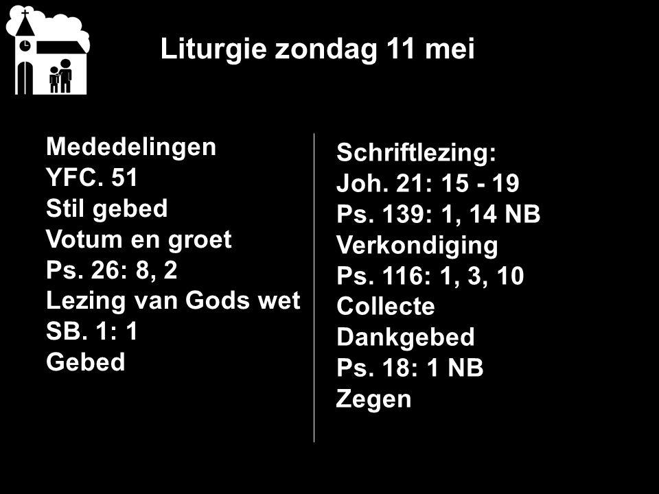 Liturgie zondag 11 mei Mededelingen YFC. 51 Stil gebed Votum en groet Ps. 26: 8, 2 Lezing van Gods wet SB. 1: 1 Gebed Schriftlezing: Joh. 21: 15 - 19