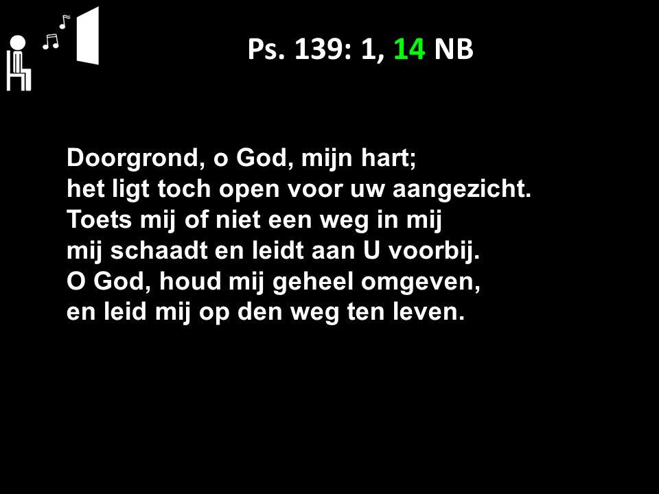 Ps. 139: 1, 14 NB Doorgrond, o God, mijn hart; het ligt toch open voor uw aangezicht. Toets mij of niet een weg in mij mij schaadt en leidt aan U voor