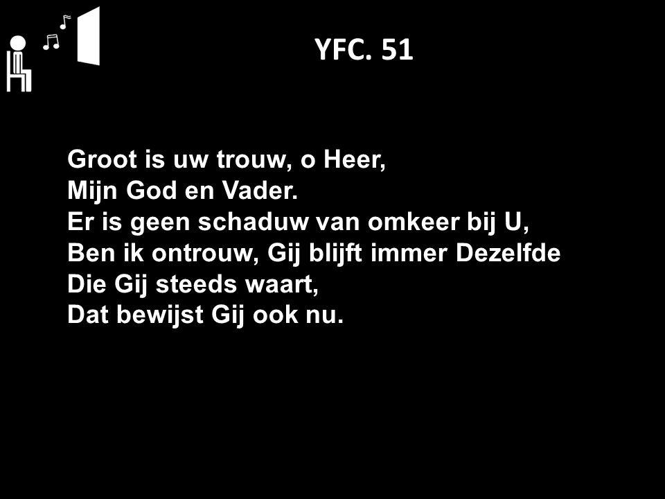 YFC. 51 Groot is uw trouw, o Heer, Mijn God en Vader. Er is geen schaduw van omkeer bij U, Ben ik ontrouw, Gij blijft immer Dezelfde Die Gij steeds wa