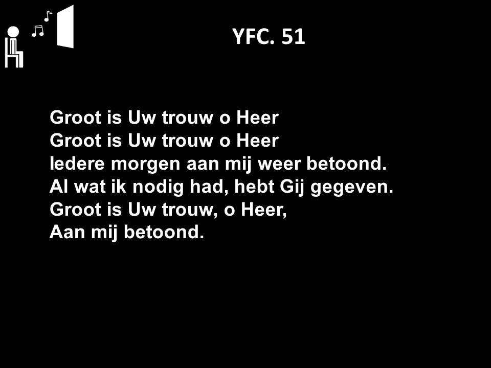 YFC. 51 Groot is Uw trouw o Heer Iedere morgen aan mij weer betoond. Al wat ik nodig had, hebt Gij gegeven. Groot is Uw trouw, o Heer, Aan mij betoond