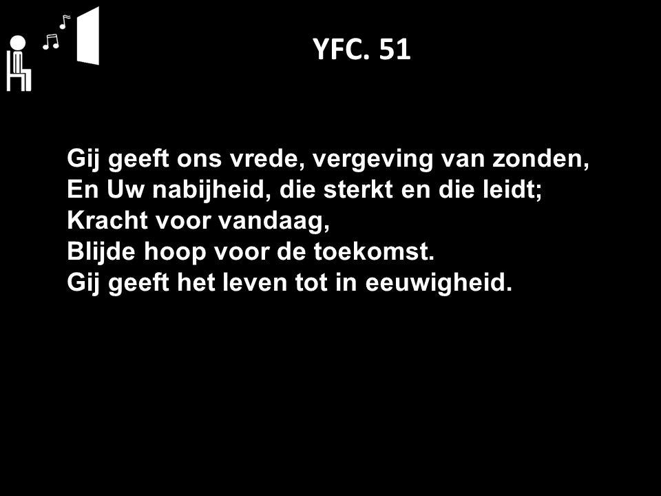 YFC. 51 Gij geeft ons vrede, vergeving van zonden, En Uw nabijheid, die sterkt en die leidt; Kracht voor vandaag, Blijde hoop voor de toekomst. Gij ge