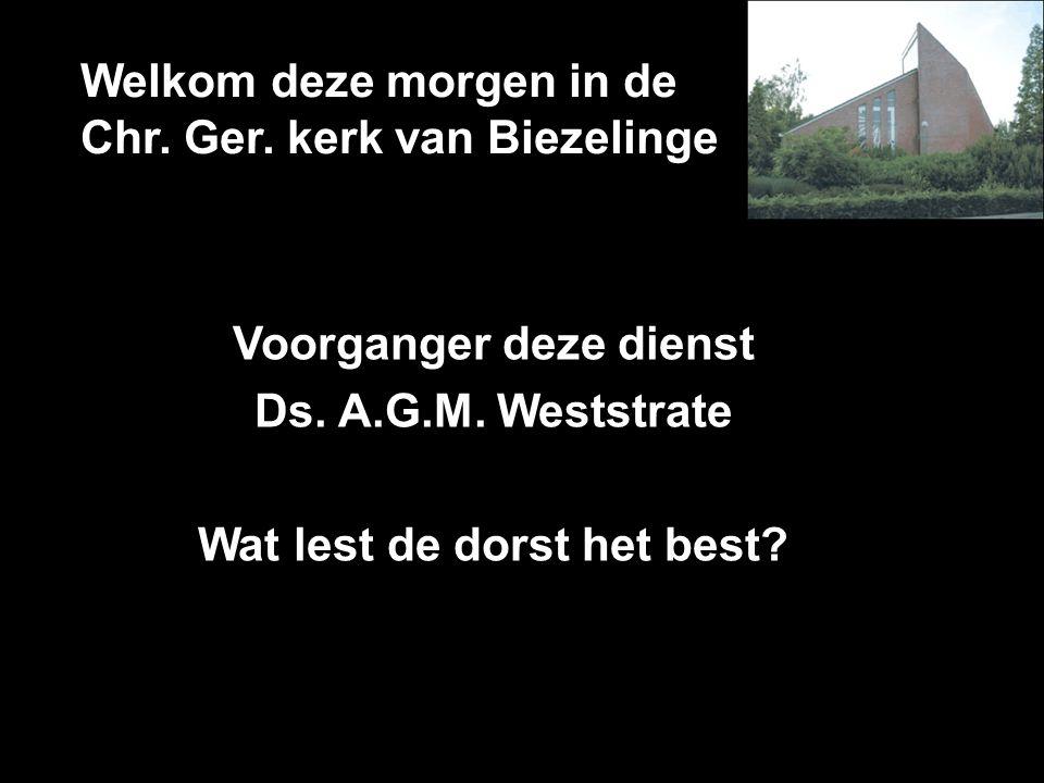 Welkom deze morgen in de Chr. Ger. kerk van Biezelinge Voorganger deze dienst Ds. A.G.M. Weststrate Wat lest de dorst het best?