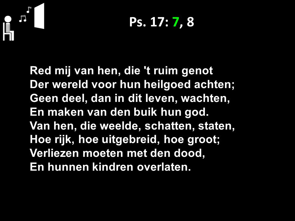 Ps. 17: 7, 8 Red mij van hen, die 't ruim genot Der wereld voor hun heilgoed achten; Geen deel, dan in dit leven, wachten, En maken van den buik hun g