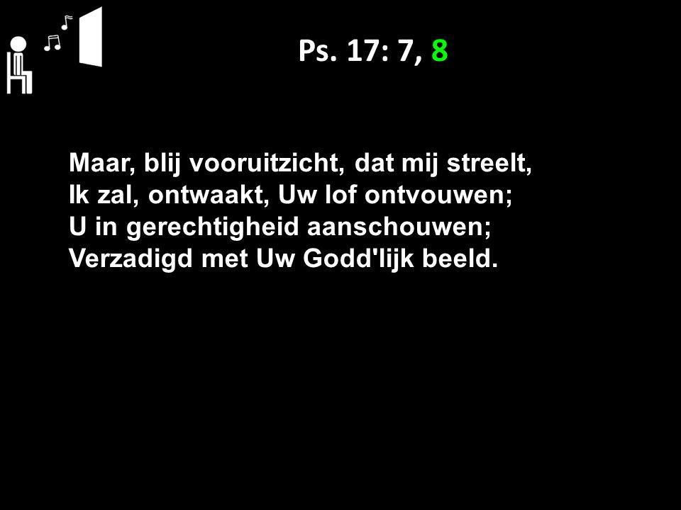 Ps. 17: 7, 8 Maar, blij vooruitzicht, dat mij streelt, Ik zal, ontwaakt, Uw lof ontvouwen; U in gerechtigheid aanschouwen; Verzadigd met Uw Godd'lijk