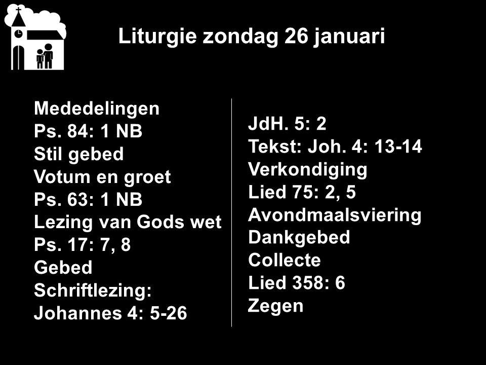 Liturgie zondag 26 januari Mededelingen Ps. 84: 1 NB Stil gebed Votum en groet Ps. 63: 1 NB Lezing van Gods wet Ps. 17: 7, 8 Gebed Schriftlezing: Joha