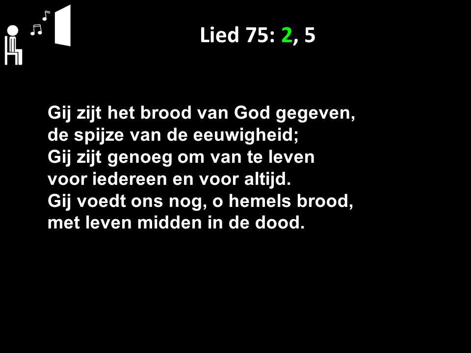 Lied 75: 2, 5 Gij zijt het brood van God gegeven, de spijze van de eeuwigheid; Gij zijt genoeg om van te leven voor iedereen en voor altijd. Gij voedt