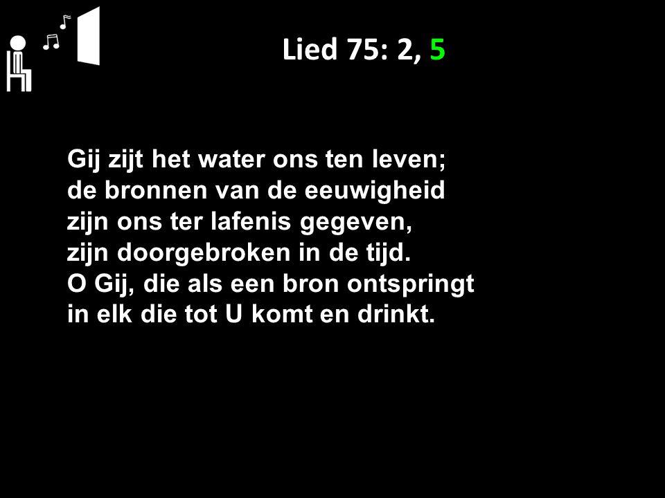 Lied 75: 2, 5 Gij zijt het water ons ten leven; de bronnen van de eeuwigheid zijn ons ter lafenis gegeven, zijn doorgebroken in de tijd. O Gij, die al