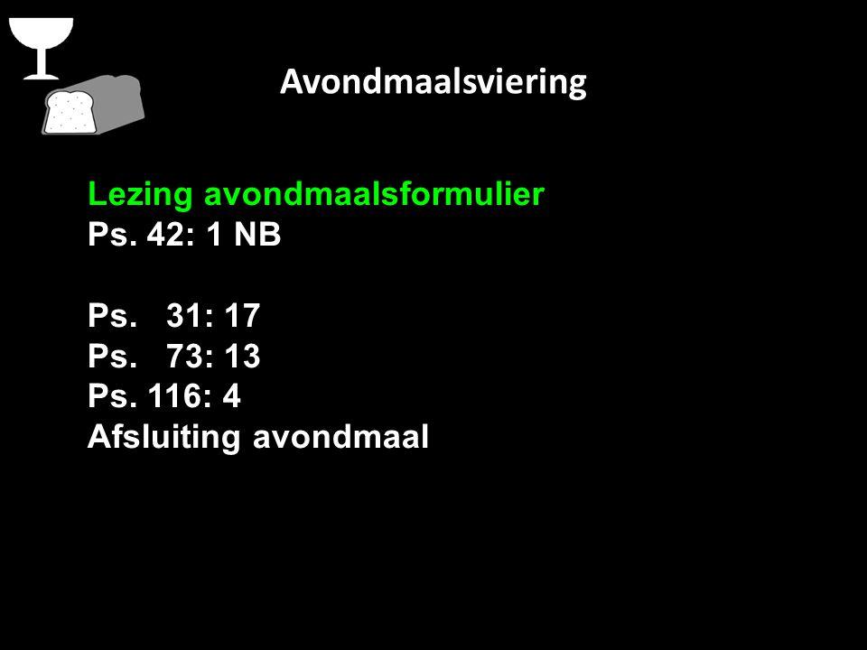 Avondmaalsviering Lezing avondmaalsformulier Ps. 42: 1 NB Ps. 31: 17 Ps. 73: 13 Ps. 116: 4 Afsluiting avondmaal